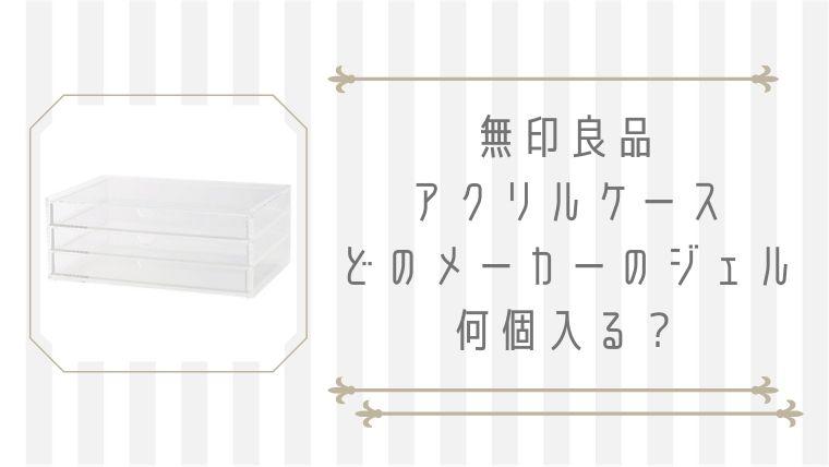 【ジェルネイル収納】無印アクリルケース:どのジェル容器が何個入るか試してみた!