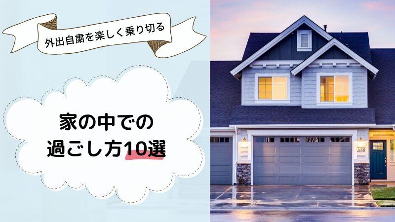 【外出自粛】家の中での楽しい過ごし方10選【みんなの家でどう過ごす?】