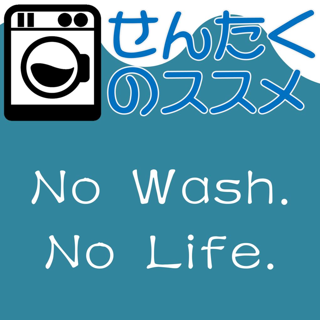 せんたくのススメ No Wash. No Life.