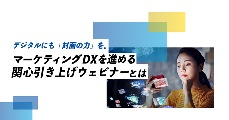 デジタルにも「対面の力」を。マーケティングDXを進める関心引き上げウェビナーとは