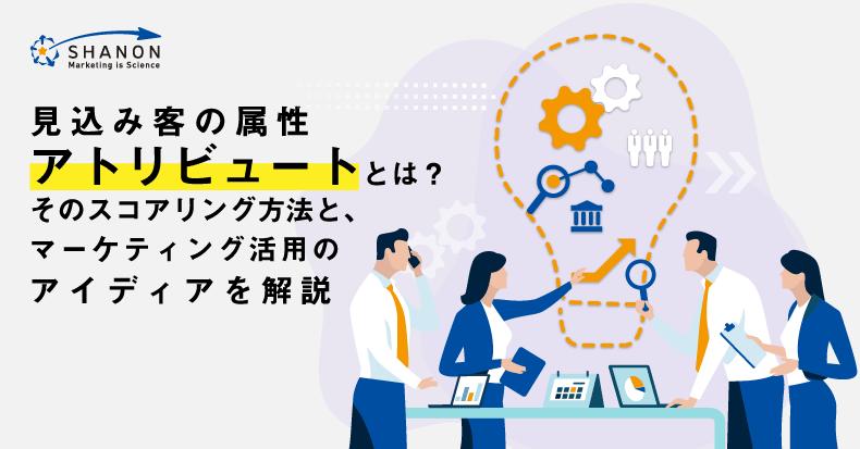 見込み客の属性「アトリビュート」とは?そのスコアリング方法と、マーケティング活用のアイディアを解説