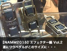 【NAMM2015 ブースレポート】エフェクター編 vol.2 遂にワウペダルがこのサイズに・・・
