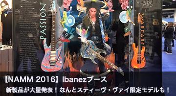 【NAMM2016:ブースレポート】Ibanezブースでは新製品が大量発表!なんとスティーヴ・ヴァイ限定モデルもお披露目!
