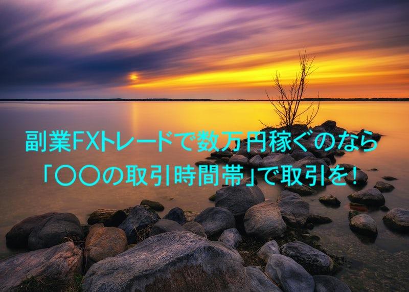 副業FXトレードで数万円稼ぐのなら「〇〇の取引時間帯」で取引を!
