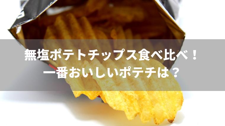 【徹底比較】無塩ポテトチップス食べ比べ!一番おいしいポテチは?