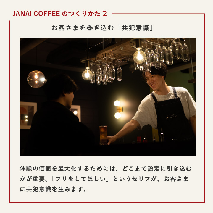JANAI COFFEEの作り方2 お客さまを巻き込む「共犯意識」 体験の価値を最大化するためには、どこまで設定に引き込むかが'重要。「フリをしてほしい」というセリフが、お客さまに共犯意識を生みます。
