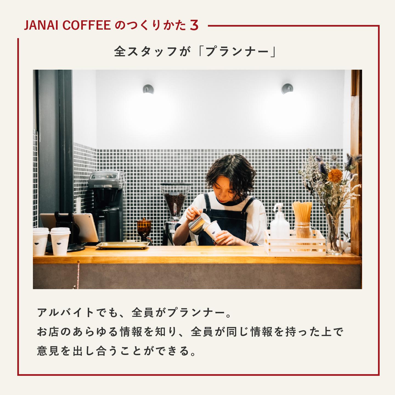JANAI COFFEEの作り方3 全スタッフが「プランナー」 アルバイトでも、全員がプランナー。お店のあらゆる情報を知り、全員が同じ情報を持った上で意見を出し合うことができる。