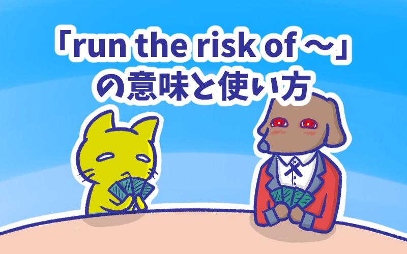 Run the risk of  の意味と使い方