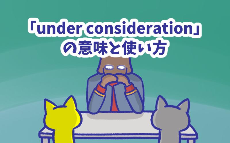 Under consideration の意味と使い方