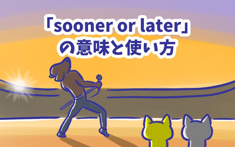 Sooner or later の意味と使い方