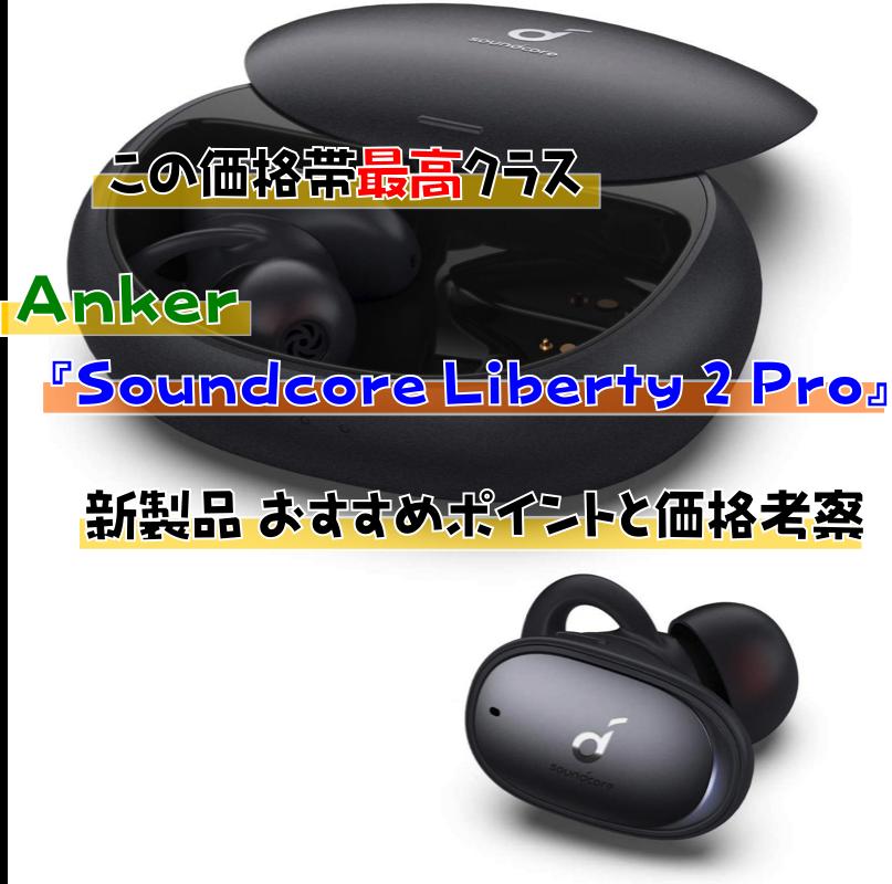 【ワンクラス上の性能】Anker Soundcore Liberty 2 Pro|新製品 おすすめポイントと価格考察