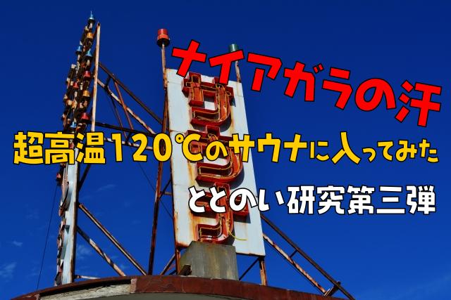 【ナイアガラの汗】超高温120℃のサウナに入ってみた ととのい研究第3弾