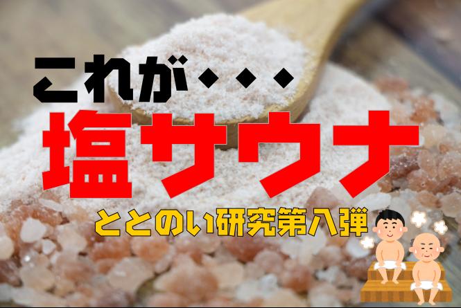 【入らなきゃ損!】塩サウナの魅力とその効果 ととのい研究第8弾