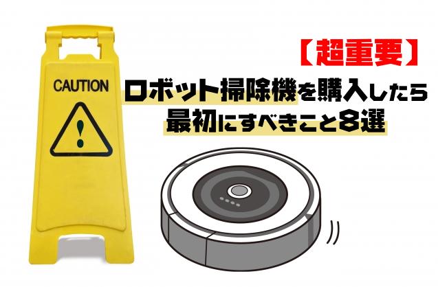 【超重要】ロボット掃除機を購入したら最初にすべきこと8選