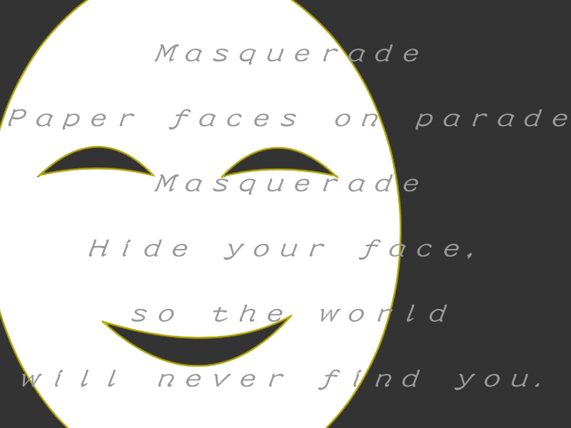 Masquerade. Paper faces on parade. Masquerade. Hide your face, so the world will never find you.
