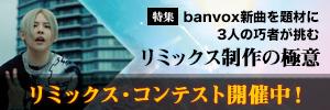 banvox新曲を題材に3人の巧者が挑む リミックス制作の極意 リミックス・コンテスト開催中!