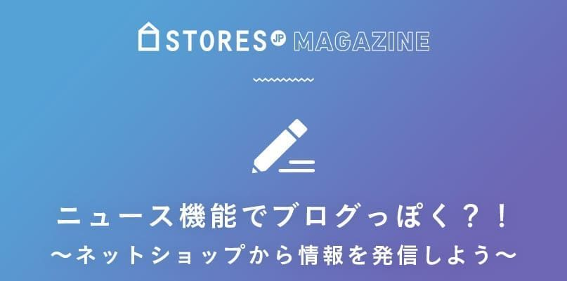 STORES.jpのニュース機能を使って様々な情報を発信しよう