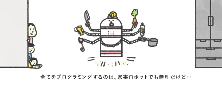 全てをプログラミングするのは家事ロボットでも無理だけど