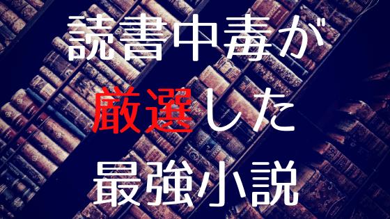 【随時更新】小説中毒が厳選した最高に面白い小説1~100冊目