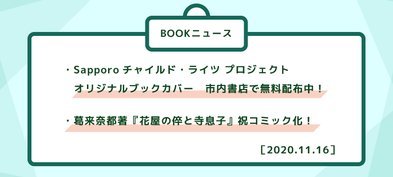 [BOOKニュース] ・Sapporoチャイルド・ライツ プロジェクト   オリジナルブックカバー 市内書店で無料配布中! ・葛来奈都著『花屋の倅と寺息子』祝コミック化!