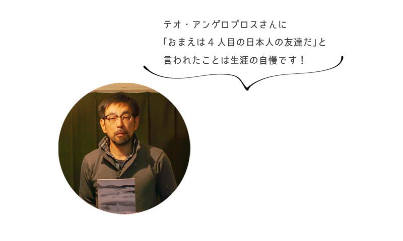 テオ・アンゲロプロスさんに 「おまえは4人目の日本人の友達だ」と 言われたことは生涯の自慢です!