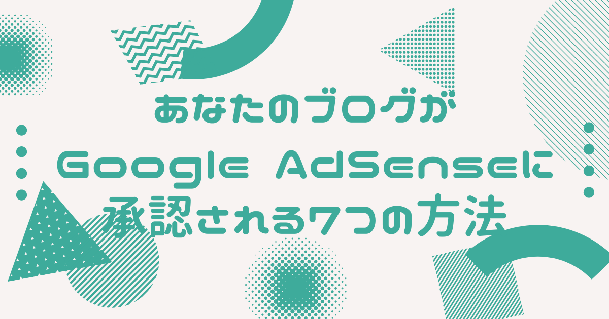 あなたのブログがGoogle AdSenseに承認される7つの方法