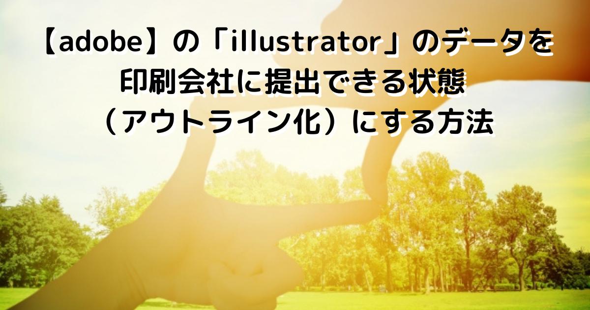 【adobe】の「illustrator」のデータを印刷会社に提出できる状態(アウトライン化)にする方法
