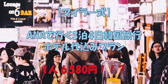 【陸マイラー式】ANAで行く3泊4日韓国旅行 ホテル代込み激安豪華プラン 1人 6,580円!!?