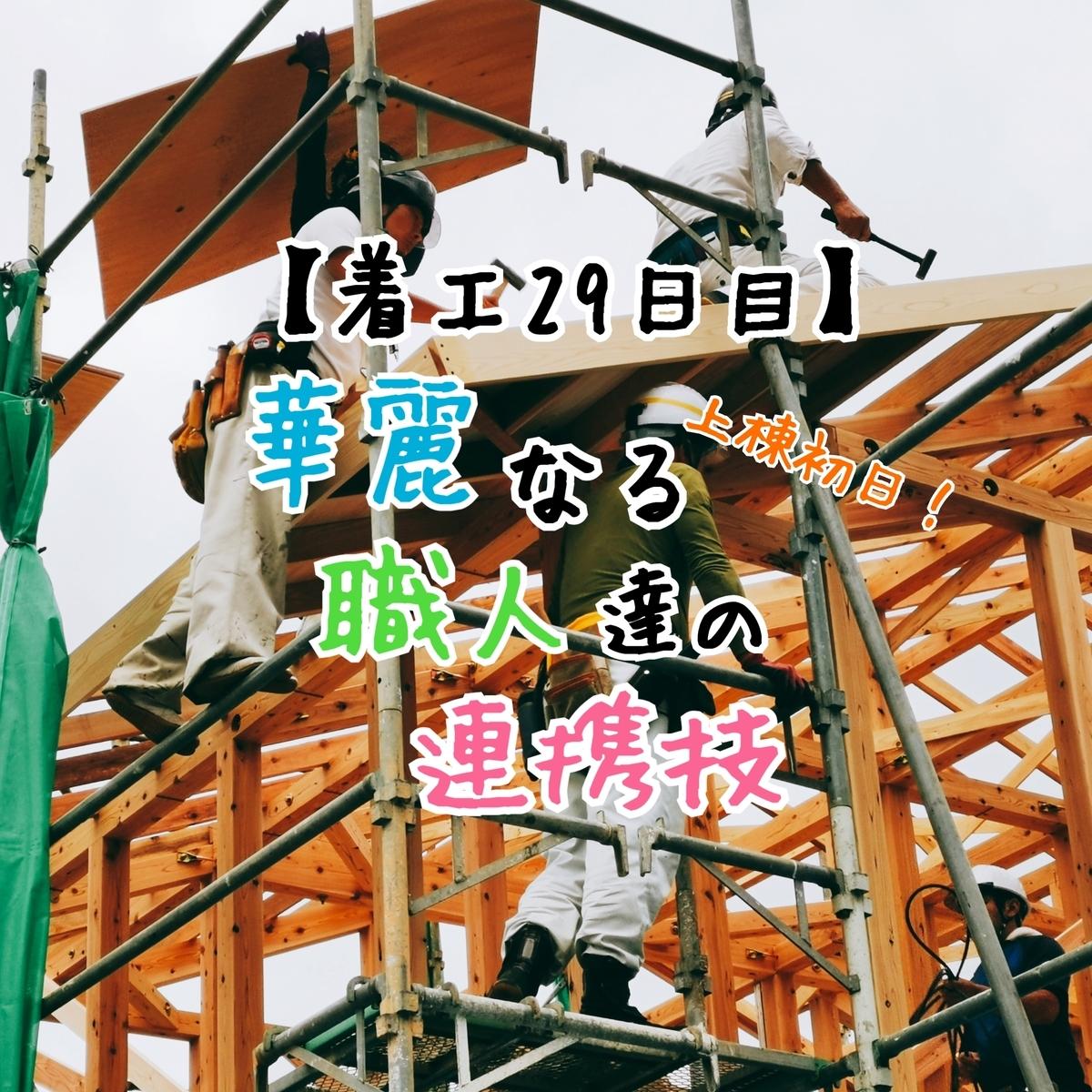 【着工29日目】上棟初日!華麗なる職人達の連携技