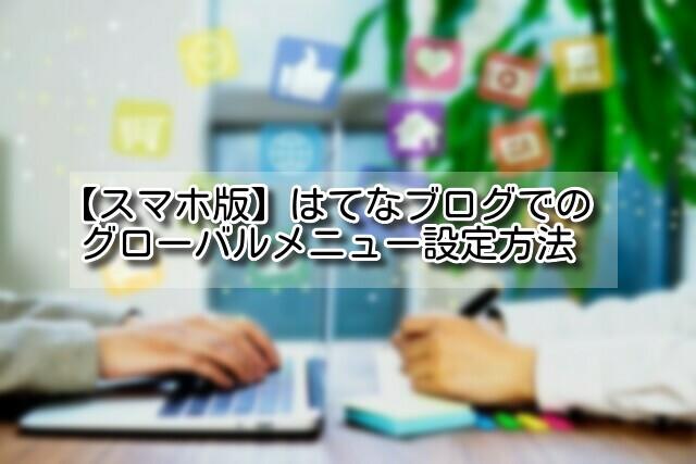 【スマホ版】はてなブログでのグローバルメニュー設定方法