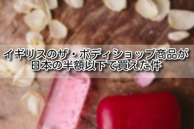 イギリスのザ・ボディショップ商品が日本の半額以下で買えた件