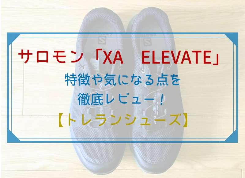 サロモン「XA ELEVATE」の特徴や気になる点を徹底レビュー!【トレラン、ハイキングシューズ】