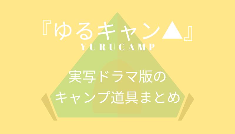 ゆるキャン実写ドラマ版のキャンプ道具まとめ