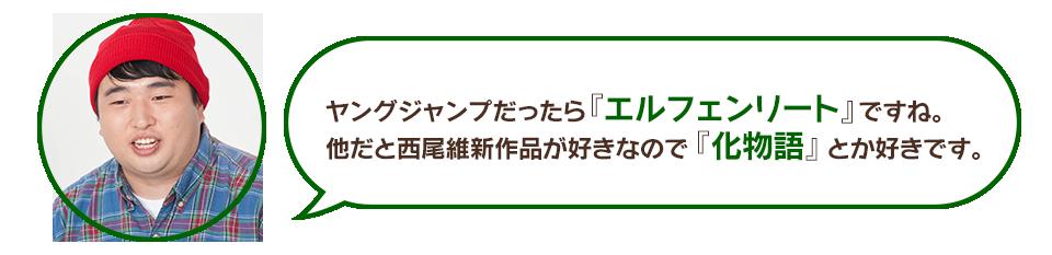 高井:ヤングジャンプだったら『エルフェンリート』ですね。他だと西尾維新作品が好きなので『化物語』とか好きです。