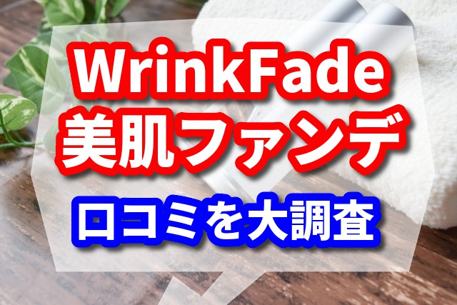 WrinkFadeは美肌ファンデ!リアルな口コミを大調査