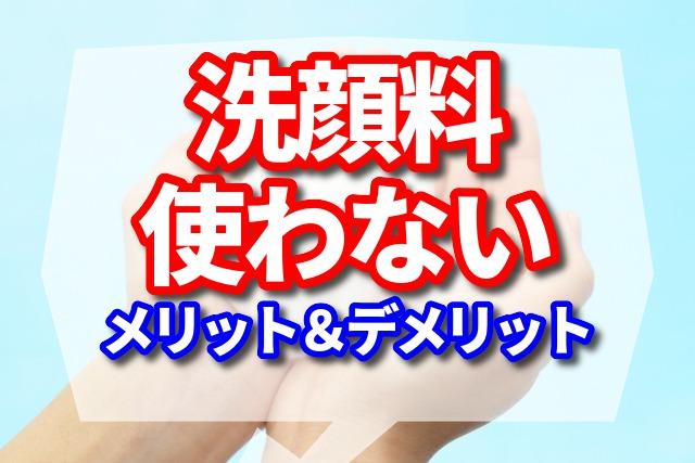 洗顔料を使わないメリットとデメリット【洗いすぎが汚肌の原因!?】