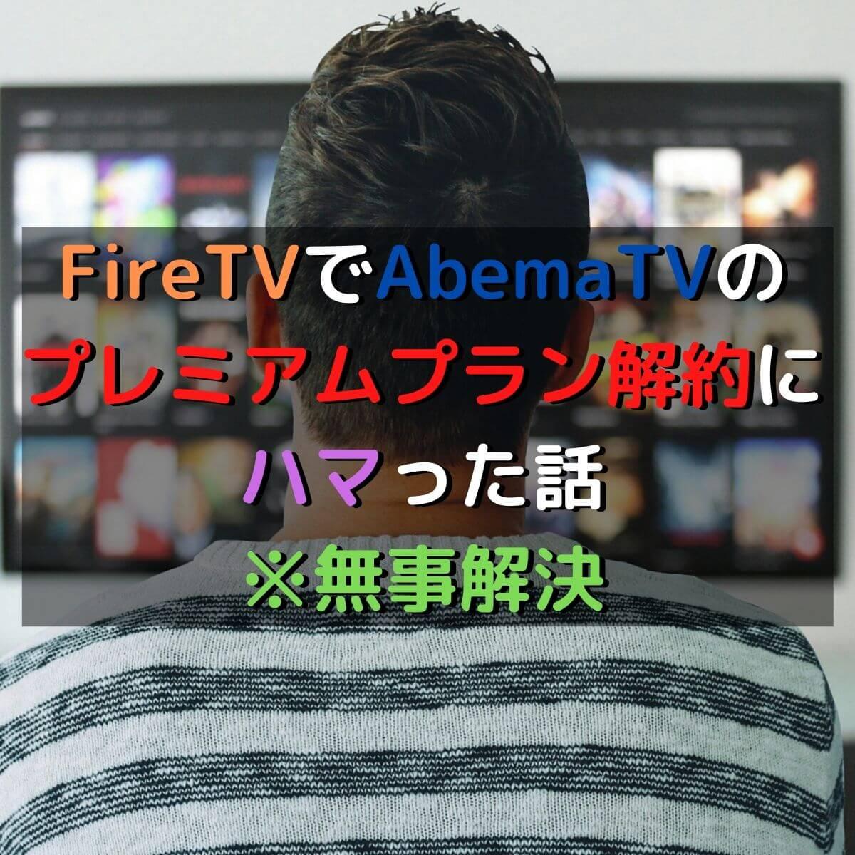 FireTVでAbemaTVのプレミアムプラン解約にハマった話※無事解決