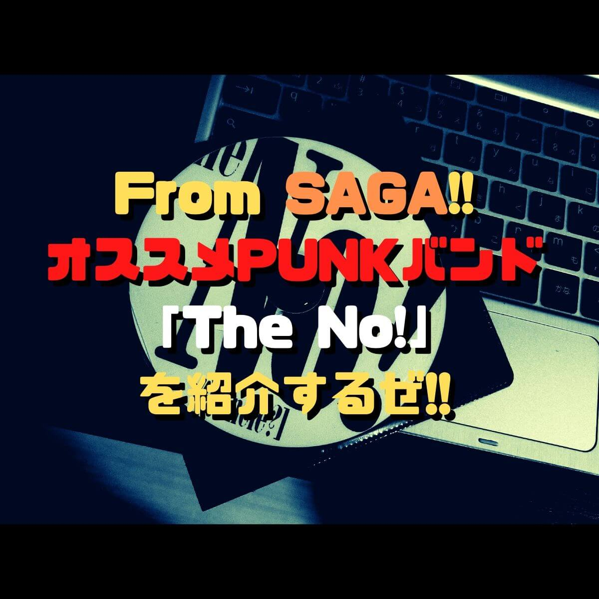 From SAGA!!オススメPUNKバンド「The No!」を紹介するぜ!!