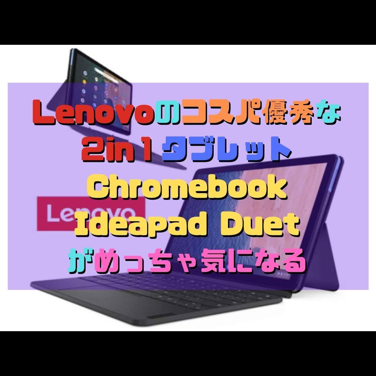 Lenovoのコスパ優秀な2in1タブレットChromebook Ideapad Duetがめっちゃ気になる