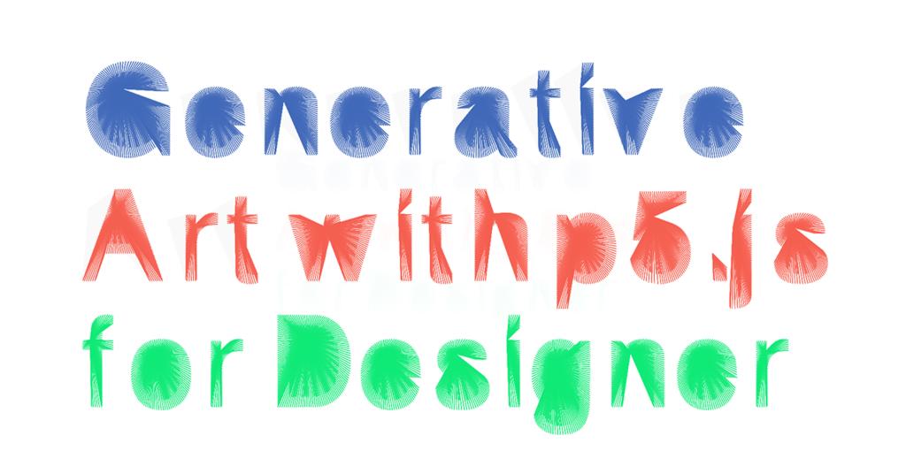 """ジェネレーティブアートで作った""""Generative Art with p5.js for Designer""""というテキスト"""