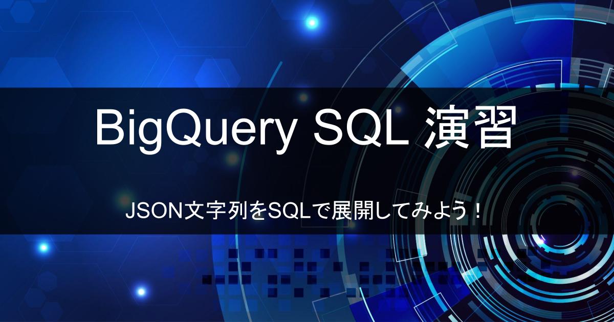 【BigQuery演習】JSON文字列をSQLで展開してみよう!