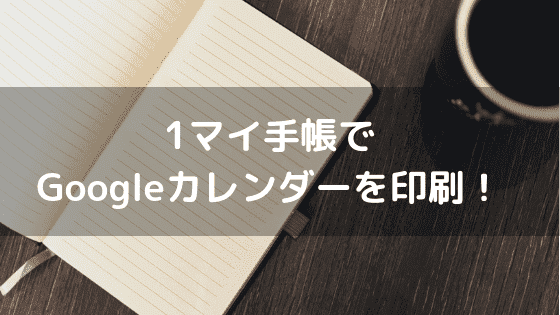 1マイ手帳でGoogleカレンダーを印刷!