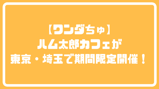 【ワンダちゅ】ハム太郎カフェが東京・埼玉で期間限定開催!