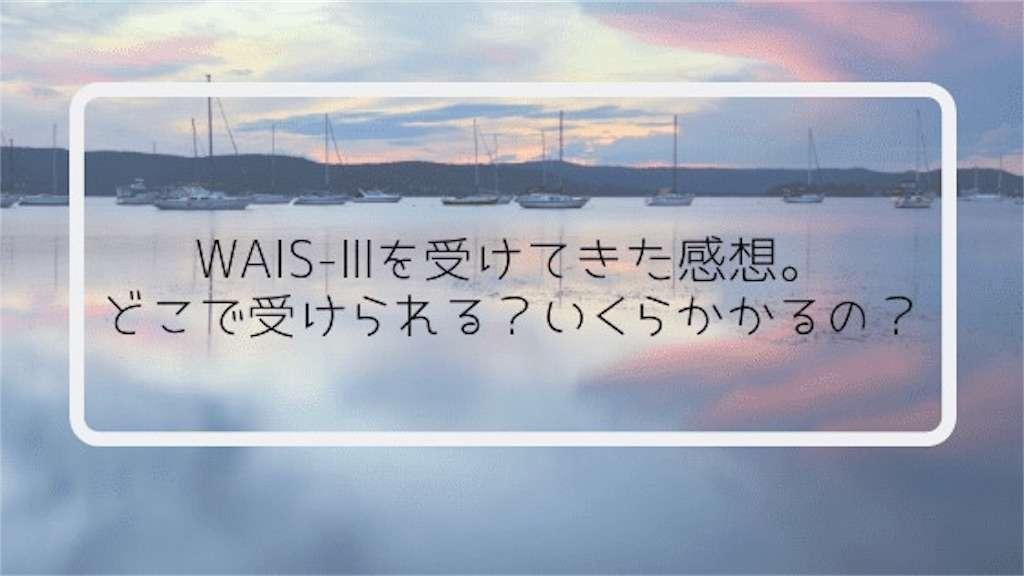 WAIS-Ⅲを受けてきた感想。どこで受けられる?いくらかかるの?