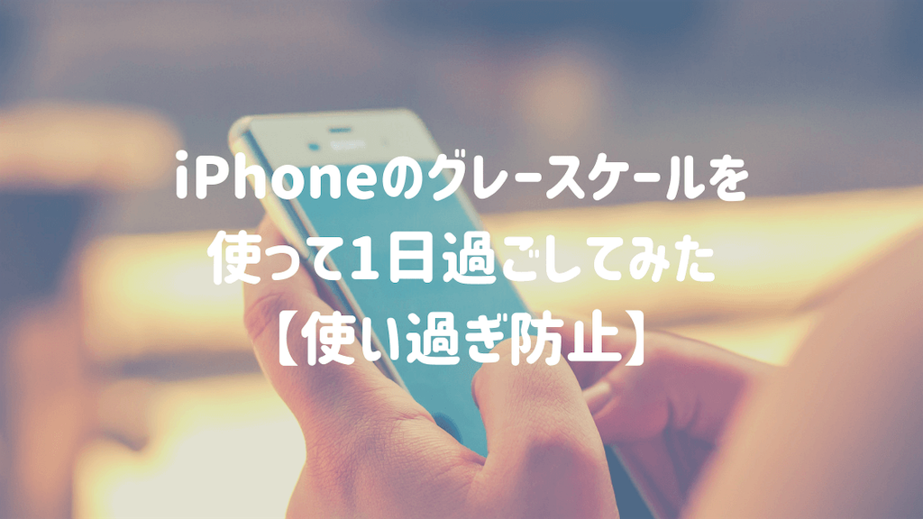 iPhoneのグレースケールを使って1日過ごしてみた【使い過ぎ防止】