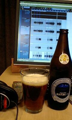 録り終了。ビール飲みながら編集作業。