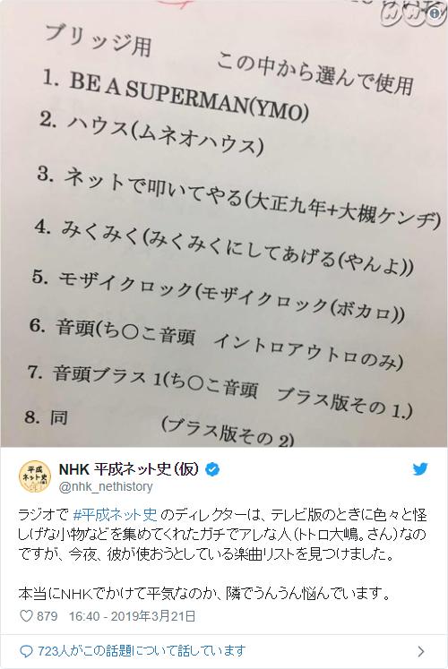 ラジオで #平成ネット史 のディレクターは、テレビ版のときに色々と怪しげな小物などを集めてくれたガチでアレな人(トトロ大嶋。さん)なのですが、今夜、彼が使おうとしている楽曲リストを見つけました。本当にNHKでかけて平気なのか、隣でうんうん悩んでいます。 pic.twitter.com/qdVipoDZp3— NHK 平成ネット史(仮) (@nhk_nethistory) 2019年3月21日