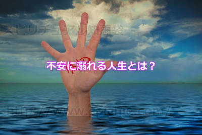不安に溺れる人生とは?
