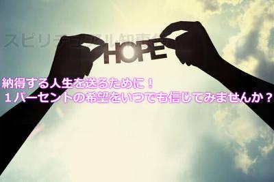 納得する人生を送るために!1パーセントの希望をいつでも信じてみませんか?