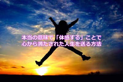 本当の意味で「体感する」ことで心から満たされた人生を送る方法